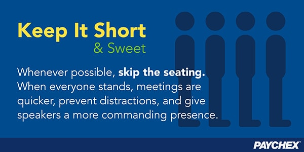 Skip the seating. When everyone stands, meetings are quicker and there are fewer distractions.
