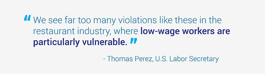 We see far too many violations like these in the restaurant industry, where low-wage workers are particularly vulnerable. Quote from U.S. Labor Secretary, Thomas Perez.