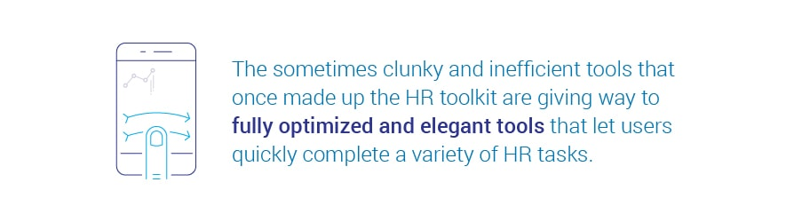 The sometimes clunky and inefficient tools that once made up the HR toolkit are   giving way to fully optimized and elegant tools that let users quickly complete a variety of HR tasks.