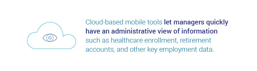 Cloud-based mobile tools let managers quickly have an administrative view of   information such as healthcare enrollment, retirement accounts, and other key employment data.