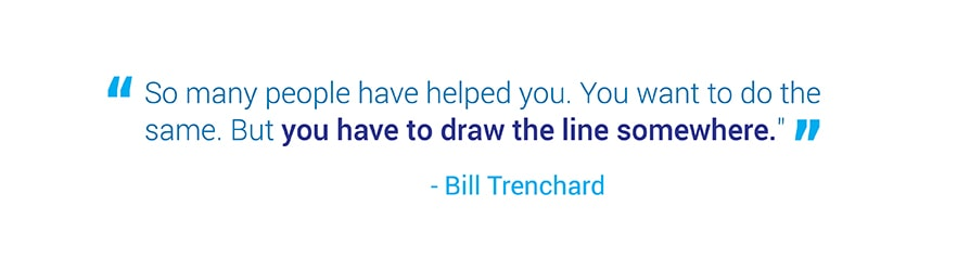 So many people have helped you. You want to do the same. But you have to draw   the line somewhere. Quote from Bill Trenchard.