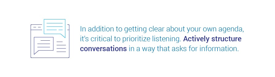 In addition to getting clear about your own agenda, it's critical to prioritize listening. Actively structure conversations in a way that asks for information.