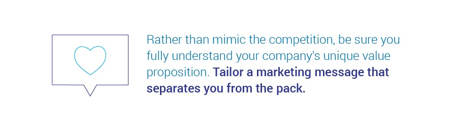 Rather than mimic the competition, be sure you fully understand your company's   unique value proposition. Tailor a marketing message that separates you from the pack.