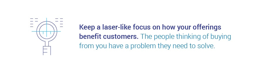Keep a laser-like focus on how your offerings benefit customers. The people   thinking of buying from you have a problem they need to solve.
