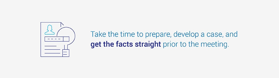 Take the time to prepare, develop a case, and get the facts straight prior to the meeting.