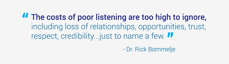 The costs of poor listening are too high to ignore, including loss of relationships, opportunities, trust, respect, and credibility just to name a few. Quote by Dr. Rick Bommelje.