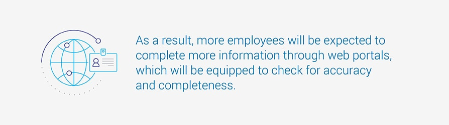 As a result, more employees will be expected to complete more information through web portals which will be equipped to check for accuracy and completeness.