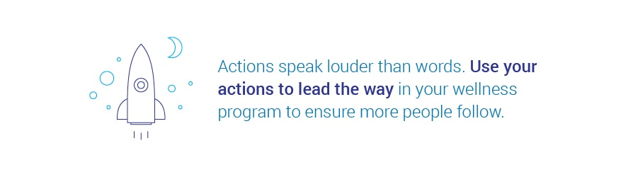 Actions speak louder than words. Use your actions to lead the way in your   wellness program to ensure more people follow.