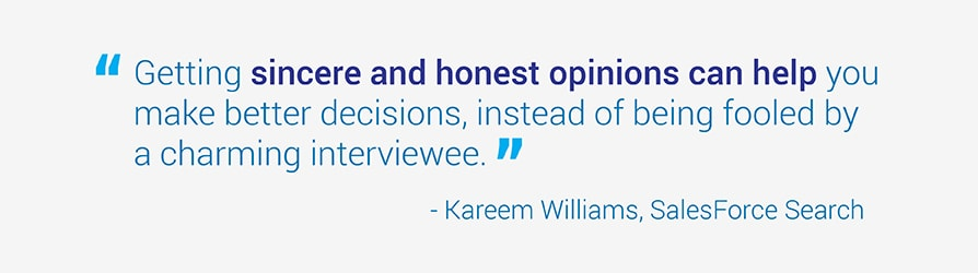 Getting sincere and honest opinions can help you make better decisions, instead of being fooled by a charming interviewee. Kareem Williams. SalesForce Search.