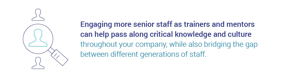 Engaging more senior staff as trainers and mentors can help pass along   critical knowledge and culture throughout your company, while also bridging the gap between different generations of staff.