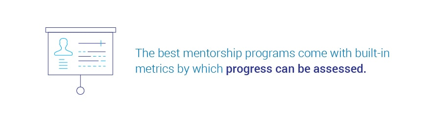 The best mentorship programs come with built-in metrics by which progress   can be assessed.