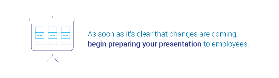 As soon as it's clear that changes are coming, begin preparing your presentation to   employees.
