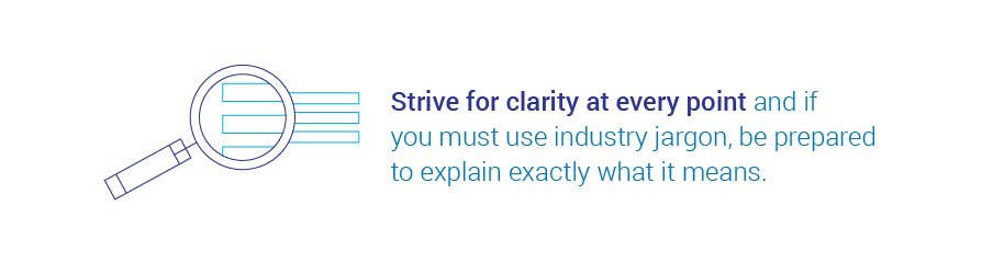 Strive for clarity at every point and if you must use industry jargon, be prepared   to explain exactly what it means.