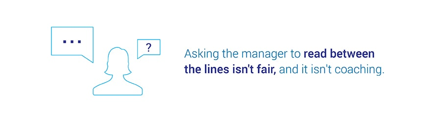 Asking the manager to read between the lines isn't fair, and it isn't coaching.
