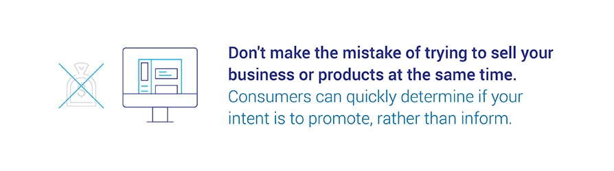 Don't make the mistake of trying to sell your business or products at the same time. Consumers can quickly determine if your intent is to promote, rather than inform.