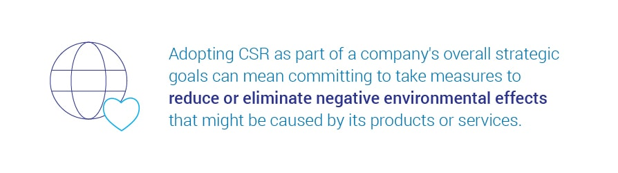 Adopting CSR as part of a company's overall strategic goals can mean   committing to take measures to reduce or eliminate negative environmental effects that might be caused by its products or services.