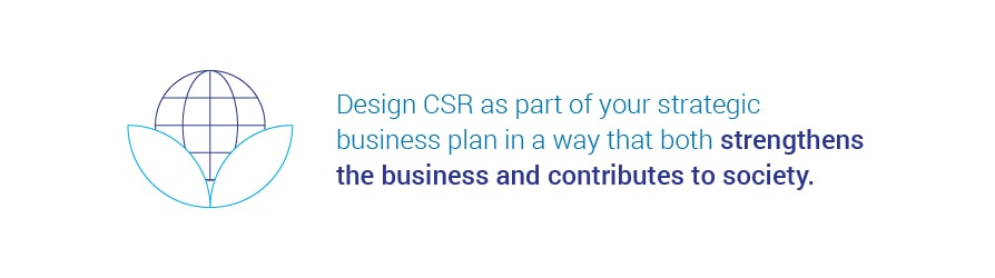 Design CSR as part of your strategic business plan in a way that both   strengthens the business and contributes to society.