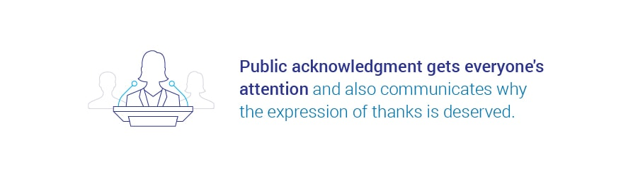 Public acknowledgment gets everyone's attention and also communicates why the expression of thanks is deserved.
