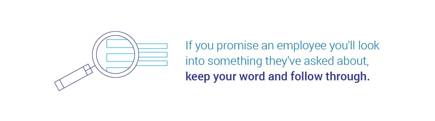 If you promise an employee you'll look into something they've asked about, keep your word and follow through.