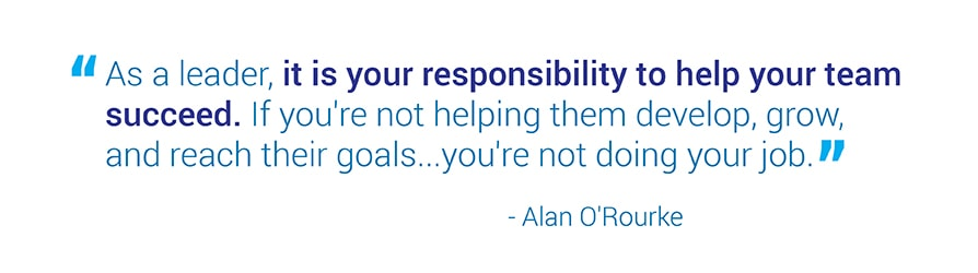 As a leader, it is your responsibility to help your team succeed. If you're not helping them develop, grow, and reach their goals...you're not doing your job. Quote from Alan O'Rourke.