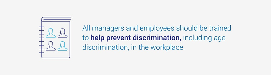 ways to discourage age discrimination in the workplace all managers and employees should be trained to help prevent discrimination including age discrimination