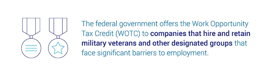 The federal government offers the Work Opportunity Tax Credit (WOTC) to companies that hire and retain military veterans and other designated groups that face significant barriers to employment.