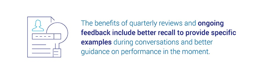 The benefits of quarterly reviews and ongoing feedback include better   recall to provide specific examples during conversations and better guidance on performance in the moment.