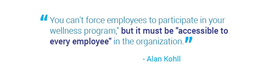 You can't force employees to participate in your wellness program, but it must   be accessible to every employee in the organization. Quote from Alan Kohll.