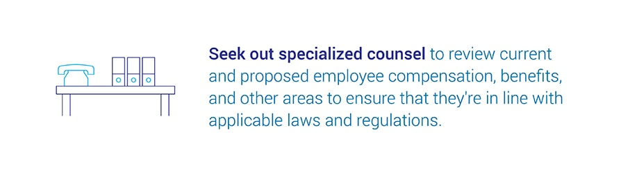 Seek out specialized counsel to review current and proposed employee compensation, benefits, and other areas to ensure that they're in line with applicable laws and regulations.