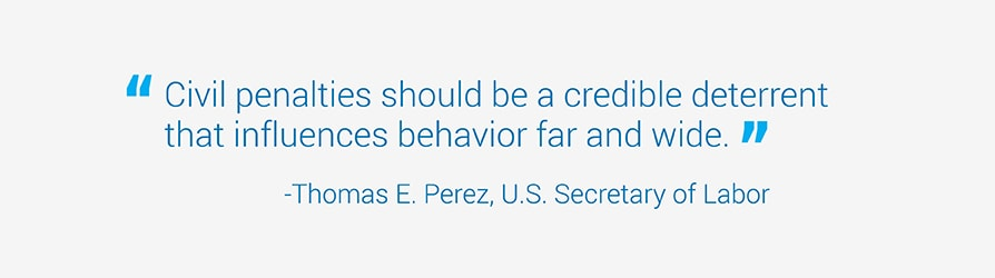 Civil penalties should be a credible deterrent that influences behavior far and wide. Quote from Thomas Perez, U.S. Labor Secretary.