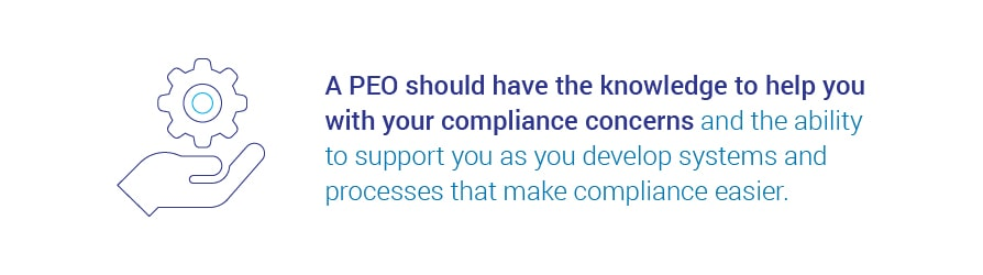 A PEO should have the knowledge to help you with your compliance concerns and the ability to support you as you develop systems and processes that make compliance easier.