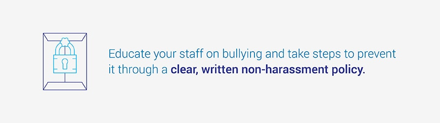 Educate your staff on bullying and take steps prevent it through a clear, written non-harassment policy.