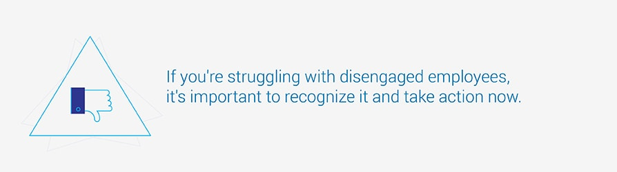 If you are struggling with disengaged employees, it's important to recognize it and take action now.