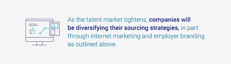 As the talent market tightens, companies will be diversifying their sourcing strategies, in part through internet marketing and employer branding as outlined above.