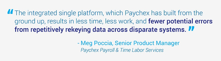 The integrated single platform, which Paychex has built from the ground up, results in less time, less work, and fewer potential errors from repetitively rekeying data across disparate systems. Quote from Meg Poccia, Senior Product Manager at Paychex.