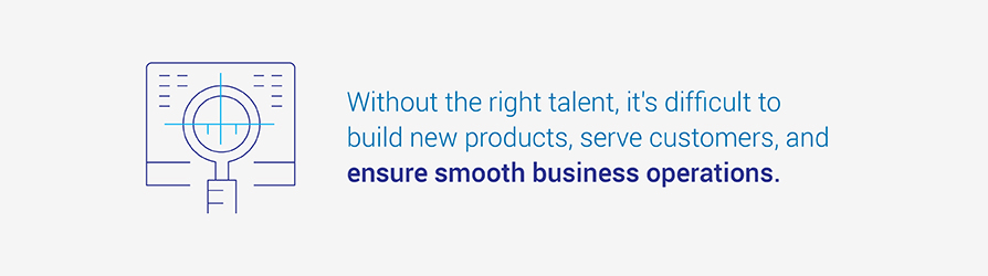 Without the right talent, it's difficult to build new products, serve customers, and ensure smooth business operations.