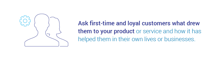 Ask first-time and loyal customers what drew them to your product or service and how it has helped   them in their own lives or businesses.