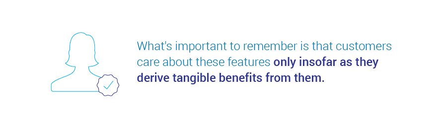 What's important to remember is that customers care about these features only insofar as they   derive tangible benefits from them.