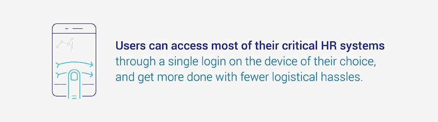 Users can access most of their critical HR systems through a single login on the device of their choice, and get more done with fewer logistical hassles.
