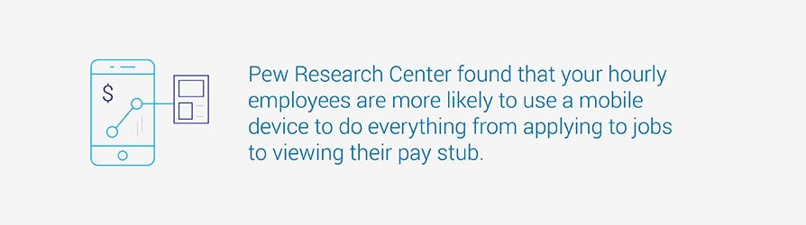 Pew Research Center found that your hourly employees are more likely to use a mobile device to do everything from applying to jobs to viewing their pay stub.