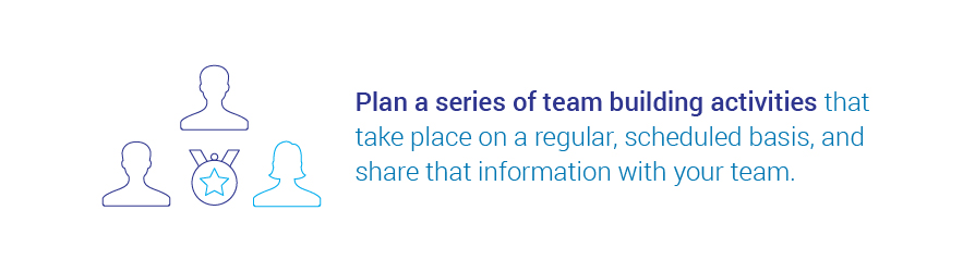 Plan a series of team building activities that take place on a regular, scheduled   basis, and share that information with your team.
