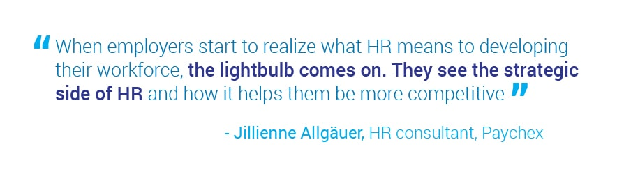 When employers start to realize what HR means to developing their workforce, the lightbulb   comes on. They see the strategic side of HR and how it helps them be more competitive. Quote from Jillienne Allgauer, HR consultant, Paychex.