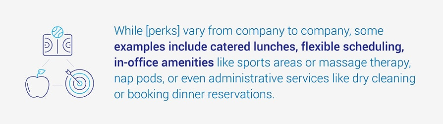 While [perks] vary from company to company, some examples include catered lunches, flexible   scheduling, in-office amenities like sports areas or massage therapy, nap pods, or even administrative services like dry cleaning or booking dinner reservations.