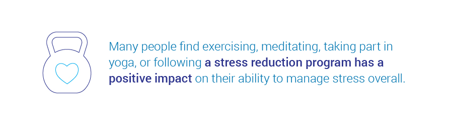 Many people find exercising, meditating, taking part in yoga, or   following a stress reduction program has a positive impact on their ability to manage stress overall.