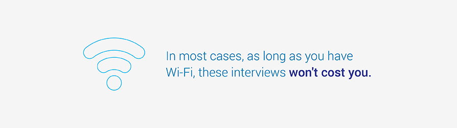 In most cases, as long as you have Wi-Fi, these interviews won't cost you.