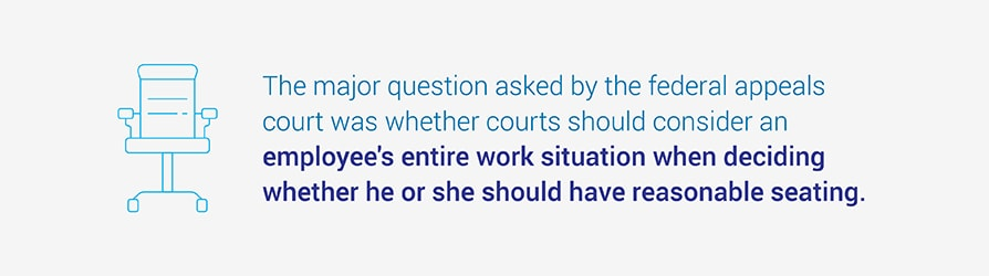 The major question asked by the federal appeals court was whether courts should consider an employee's entire work situation when deciding whether he or she should have reasonable seating.