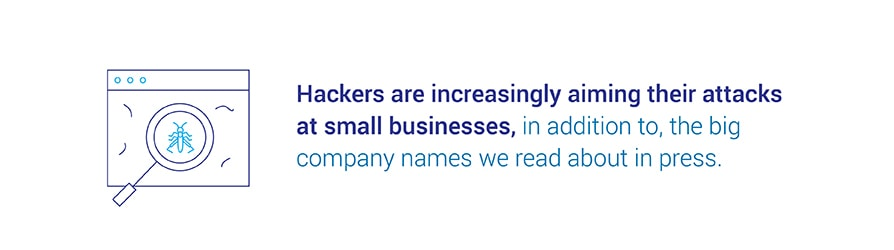 Hackers are increasingly aiming their attacks at small businesses, in   addition to, the big company names we read about in press.