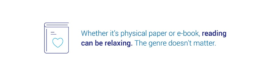 Whether it's physical paper or e-book, reading can be relaxing. The genre doesn't matter.