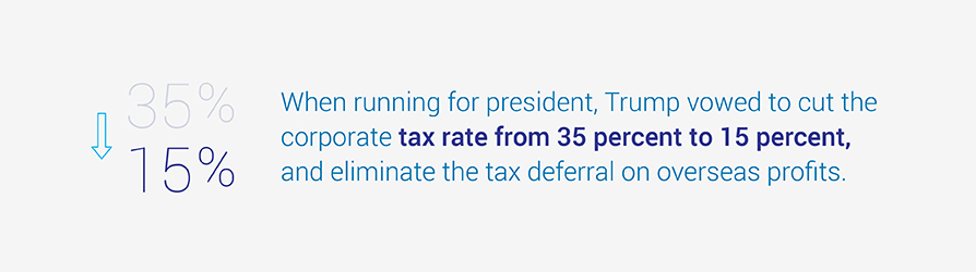 When running for president, Trump vowed to cut the corporate tax rate from 35 percent to 15 percent, and eliminate the tax deferral on overseas profits.