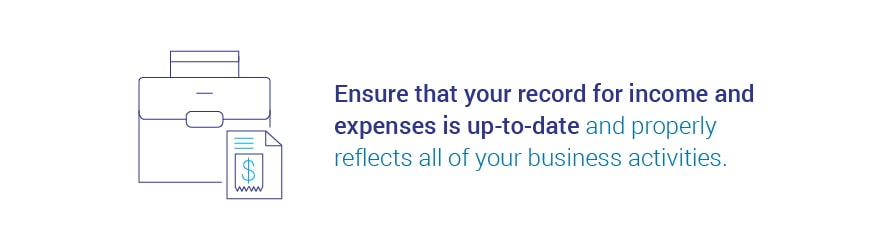 Ensure that your record for income and expenses is up-to-date and properly reflects all of your business activities.